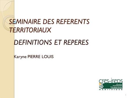 SEMINAIRE DES REFERENTS TERRITORIAUX DEFINITIONS ET REPERES Karyne PIERRE LOUIS 1.