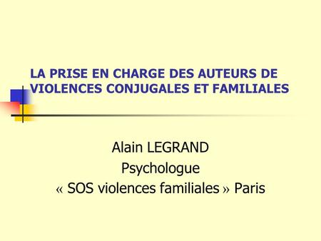 LA PRISE EN CHARGE DES AUTEURS DE VIOLENCES CONJUGALES ET FAMILIALES Alain LEGRAND Psychologue « SOS violences familiales » Paris.