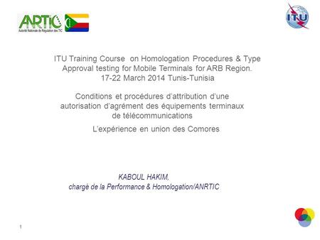 1 ITU Training Course on Homologation Procedures & Type Approval testing for Mobile Terminals for ARB Region. 17-22 March 2014 Tunis-Tunisia Conditions.