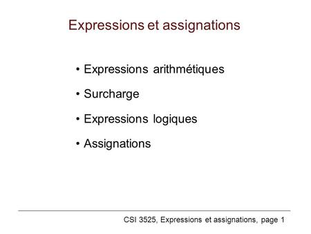 CSI 3525, Expressions et assignations, page 1 Expressions et assignations Expressions arithmétiques Surcharge Expressions logiques Assignations.