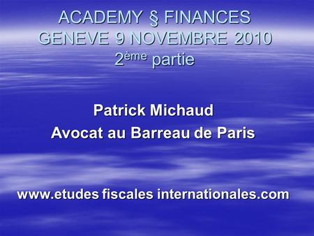 ACADEMY § FINANCES GENEVE 9 NOVEMBRE 2010 2 ème partie Patrick Michaud Avocat au Barreau de Paris www.etudes fiscales internationales.com.