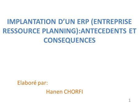 IMPLANTATION DUN ERP (ENTREPRISE RESSOURCE PLANNING):ANTECEDENTS ET CONSEQUENCES Elaboré par: Hanen CHORFI 1.