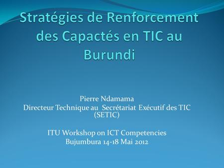 Pierre Ndamama Directeur Technique au Secrétariat Exécutif des TIC (SETIC) ITU Workshop on ICT Competencies Bujumbura 14-18 Mai 2012.