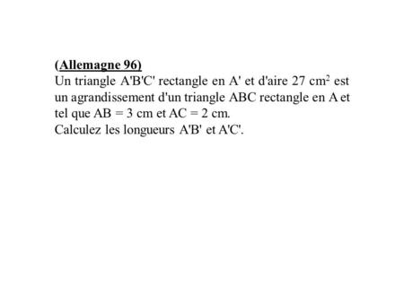 (Allemagne 96) Un triangle A'B'C' rectangle en A' et d'aire 27 cm2 est un agrandissement d'un triangle ABC rectangle en A et tel que AB = 3 cm et AC =