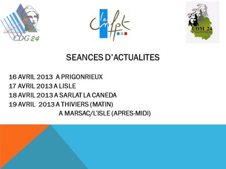 SEANCES DACTUALITES 16 AVRIL 2013 A PRIGONRIEUX 17 AVRIL 2013 A LISLE 18 AVRIL 2013 A SARLAT LA CANEDA 19 AVRIL 2013 A THIVIERS (MATIN) A MARSAC/LISLE.