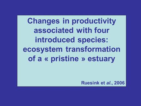 Changes in productivity associated with four introduced species: ecosystem transformation of a « pristine » estuary Ruesink et al., 2006.