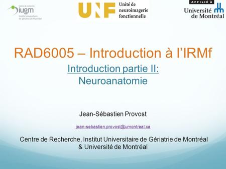 Introduction partie II: Neuroanatomie Jean-Sébastien Provost Centre de Recherche, Institut Universitaire de Gériatrie.