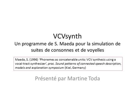 Maeda, S. (1996) Phonemes as concatenable units: VCV synthesis using a vocal-tract synthesizer, proc. Sound patterns of connected speech description,