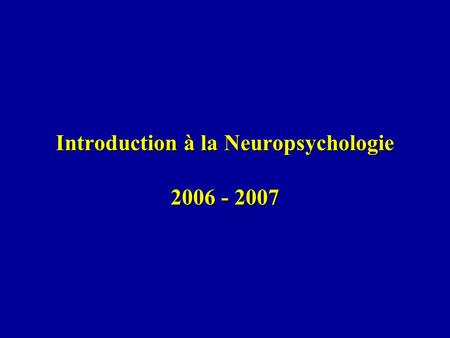 Introduction à la Neuropsychologie 2006 - 2007. Lectures conseillées: Jamie Ward, The Students Guide to Cognitive Neuroscience, Hove: Psychology Press,