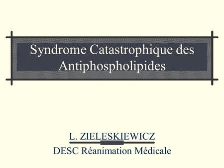 Syndrome Catastrophique des Antiphospholipides L. ZIELESKIEWICZ DESC Réanimation Médicale.