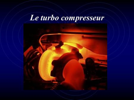 Le turbo compresseur.