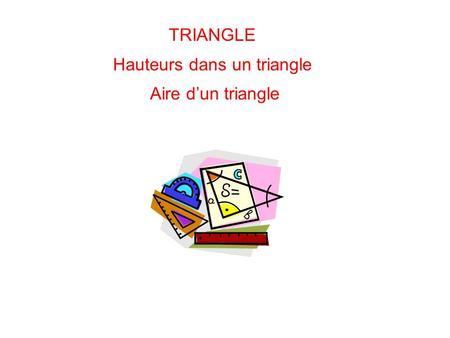 TRIANGLE Hauteurs dans un triangle Aire dun triangle.