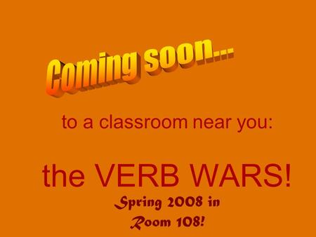 To a classroom near you: the VERB WARS! Spring 2008 in Room 108!