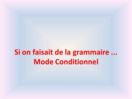 Si on faisait de la grammaire ... Mode Conditionnel