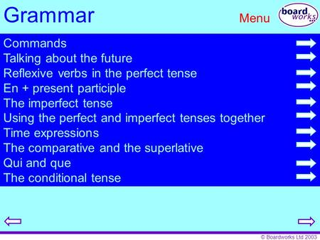 © Boardworks Ltd 2003 Grammar Menu Commands Talking about the future Reflexive verbs in the perfect tense En + present participle The imperfect tense Using.