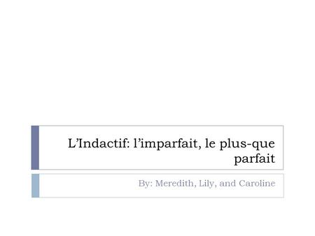 LIndactif: limparfait, le plus-que parfait By: Meredith, Lily, and Caroline.