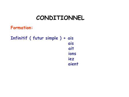 CONDITIONNEL Formation: Infinitif ( futur simple ) + ais ais ait ions iez aient.