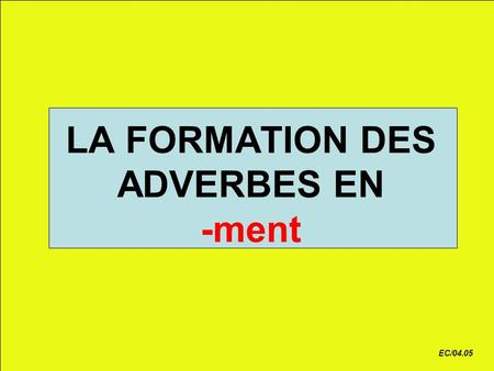 LA FORMATION DES ADVERBES EN -ment
