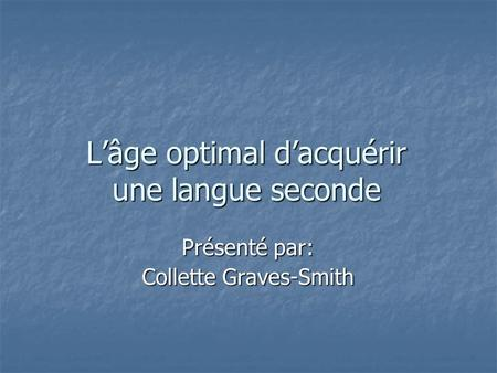 Lâge optimal dacquérir une langue seconde Présenté par: Collette Graves-Smith.