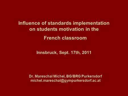 Influence of standards implementation on students motivation in the French classroom Innsbruck, Sept. 17th, 2011 Dr. Mareschal Michel, BG/BRG Purkersdorf.