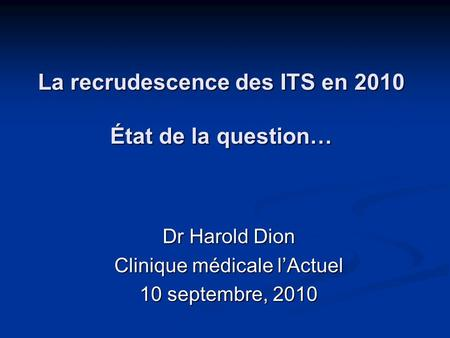 La recrudescence des ITS en 2010 État de la question… Dr Harold Dion Clinique médicale lActuel 10 septembre, 2010.