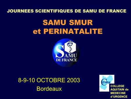JOURNEES SCIENTIFIQUES DE SAMU DE FRANCE SAMU SMUR et PERINATALITE 8-9-10 OCTOBRE 2003 Bordeaux COLLEGE AQUITAIN de MEDECINE dURGENCE.