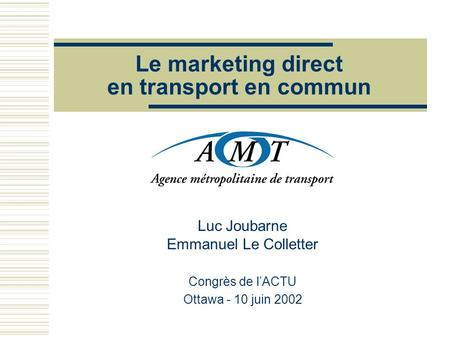 Le marketing direct en transport en commun Luc Joubarne Emmanuel Le Colletter Congrès de lACTU Ottawa - 10 juin 2002.