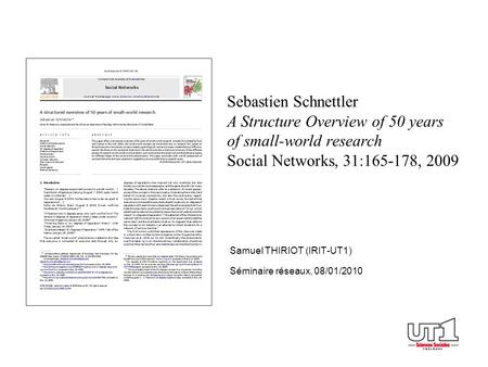 Sebastien Schnettler A Structure Overview of 50 years of small-world research Social Networks, 31:165-178, 2009 Samuel THIRIOT (IRIT-UT1) Séminaire réseaux,