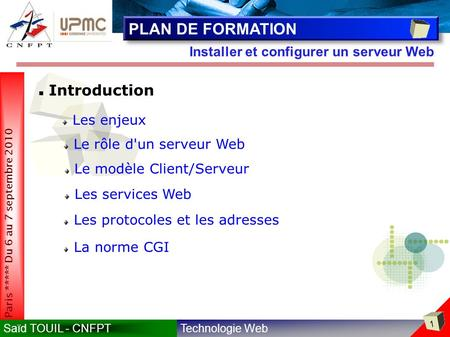Technologie WebSaïd TOUIL - CNFPT 1 Paris ***** Du 6 au 7 septembre 2010 Installer et configurer un serveur Web PLAN DE FORMATION Introduction Les enjeux.