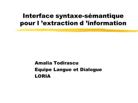 Interface syntaxe-sémantique pour l extraction d information Amalia Todirascu Equipe Langue et Dialogue LORIA.
