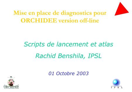 Mise en place de diagnostics pour ORCHIDEE version off-line Scripts de lancement et atlas Rachid Benshila, IPSL 01 Octobre 2003.