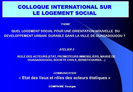 ATELIER 3 ROLE DES ACTEURS (ETAT, PROMOTEURS IMMOBILIERS, MAIRIE DE OUAGADOUGOU, SOCIETE CIVILE, BENEFICIAIRES…) COLLOQUE INTERNATIONAL SUR LE LOGEMENT.