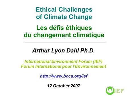 Ethical Challenges of Climate Change Les défis éthiques du changement climatique Arthur Lyon Dahl Ph.D. International Environment Forum (IEF) Forum International.