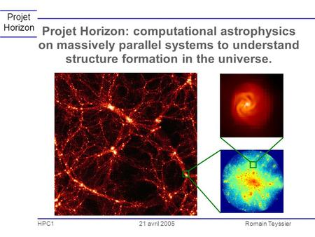 21 avril 2005 HPC1Romain Teyssier Projet Horizon Projet Horizon: computational astrophysics on massively parallel systems to understand structure formation.