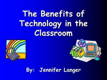 The Benefits of Technology in the Classroom By: Jennifer Langer.