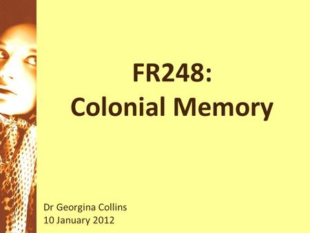FR248: Colonial Memory Dr Georgina Collins 10 January 2012.