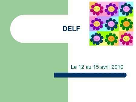 DELF Le 12 au 15 avril 2010. POURQUOI DELF? Official French language diplomas (DELF-DALF) - Why take the DELF and the DALF ? The Diplôme dEtudes en Langue.