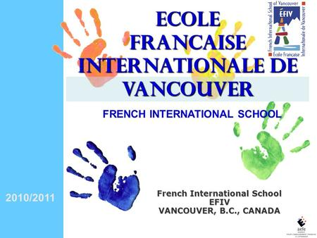 2010/2011 French International School EFIV VANCOUVER, B.C., CANADA ECOLE FRANCAISE INTERNATIONALE DE VANCOUVER FRENCH INTERNATIONAL SCHOOL.