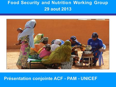 SITUATION NUTRITIONNELLE DANS LA RÉGION 1 Food Security and Nutrition Working Group 29 aout 2013 Présentation conjointe ACF - PAM - UNICEF.