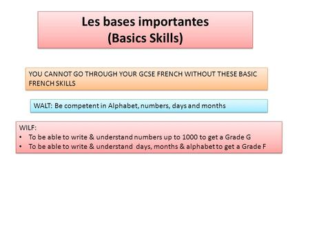 Les bases importantes (Basics Skills) Les bases importantes (Basics Skills) YOU CANNOT GO THROUGH YOUR GCSE FRENCH WITHOUT THESE BASIC FRENCH SKILLS WALT: