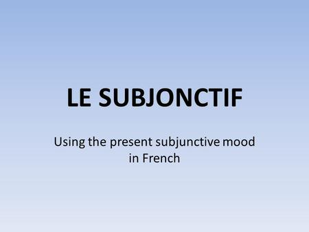 LE SUBJONCTIF Using the present subjunctive mood in French.