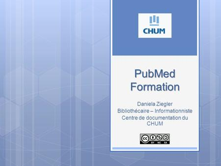 PubMed Formation PubMed Formation Daniela Ziegler Bibliothécaire – Informationniste Centre de documentation du CHUM.