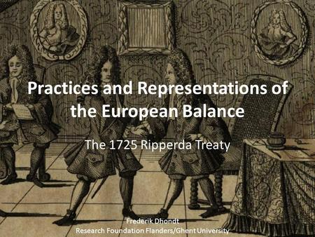 Practices and Representations of the European Balance The 1725 Ripperda Treaty Frederik Dhondt Research Foundation Flanders/Ghent University.