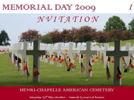 MEMORIAL DAY 2009 I N V I T A T I O N HENRI-CHAPELLE AMERICAN CEMETERY Saturday 23 rd May 1600hrs - Samedi 23 mai à 16 heures.