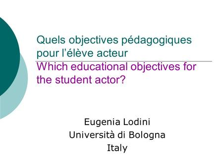 Quels objectives pédagogiques pour lélève acteur Which educational objectives for the student actor? Eugenia Lodini Università di Bologna Italy.