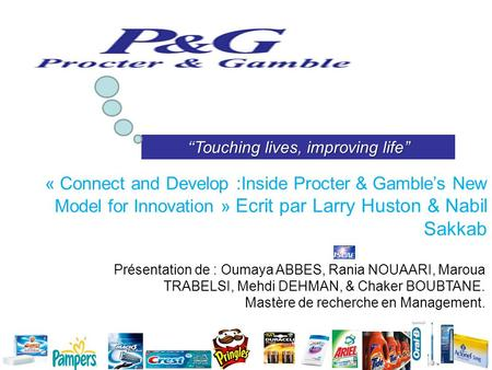Touching lives, improving life « Connect and Develop :Inside Procter & Gambles New Model for Innovation » Ecrit par Larry Huston & Nabil Sakkab Présentation.
