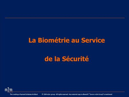 The Leading u-Payment Solutions Architect 2004 m2m group - All rights reserved - Any material copy is allowed if Source: m2m Group is mentioned La Biométrie.