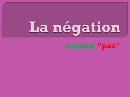 Beyond pas. Ne… pas is the most basic form Present/one word tenses: Goes around the verb Je naime pas ce candidat. Passé composé/compound tenses: Goes.