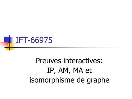 IFT-66975 Preuves interactives: IP, AM, MA et isomorphisme de graphe.