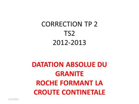 CORRECTION TP 2 TS2 2012-2013 DATATION ABSOLUE DU GRANITE ROCHE FORMANT LA CROUTE CONTINETALE 5/17/2014.